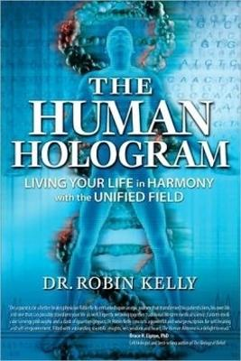 The Human Hologram: Living Your Life in Harmony With the Unified Field