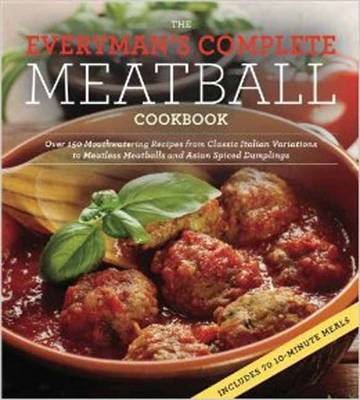 The Everyman's Complete Meatball Cookbook: Over 150 Mouthwatering Recipes from Classic Italian Variations to Meatless Meatballs and Asian Spiced Dumplings