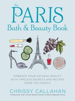 The Paris Bath and Beauty Book: An Elegant Collection of Natural Recipes and Beauty Remedies Inspired by the French