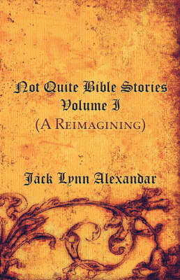 Not Quite Bible Stories: Volume I (a Reimagining)
