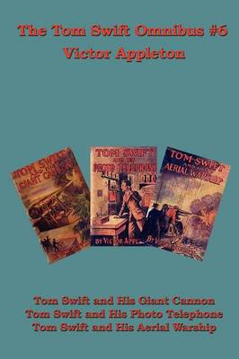 The Tom Swift Omnibus #6: Tom Swift and His Giant Cannon, Tom Swift and His Photo Telephone, Tom Swift and His Aerial Warship