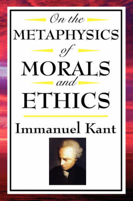 On the Metaphysics of Morals and Ethics: Kant: Groundwork of the Metaphysics of Morals, Introduction to the Metaphysic of Morals, the Metaphysical Ele