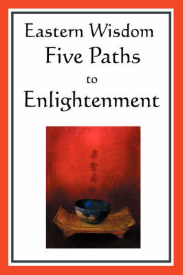 Eastern Wisdom: Five Paths to Enlightenment: The Creed of Buddha, the Sayings of Lao Tzu, Hindu Mysticism, the Great Learning, the Yen