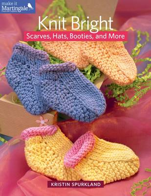 Knit Bright: Scarves, Hats, Booties and More