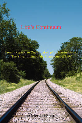 "Life's Continuum: From Inception to One Hundred Plus, Spirituality Is: ""The Silver Lining of the Continuum of Life"""