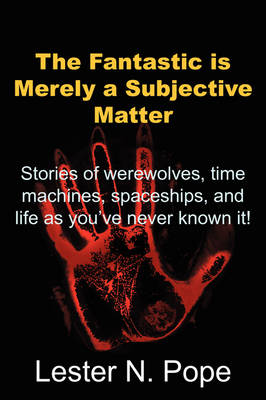 The Fantastic Is Merely a Subjective Matter: Stories of Werewolves, Time Machines, Spaceships, and Life as You've Never Known It!