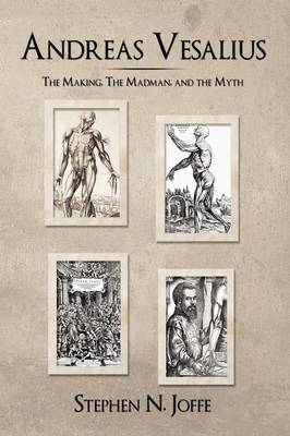 Andreas Vesalius: The Making, the Madman, and the Myth