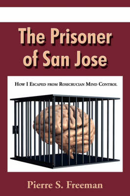 The Prisoner of San Jose: How I Escaped from Rosicrucian Mind Control