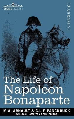 Life of Napoleon Bonaparte: Giving an Account of All His Engagements, from the Siege of Toulon to the Battle of Waterloo (Two Volumes in One)