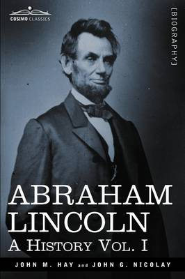 Abraham Lincoln: A History, Vol. I (in 10 Volumes)