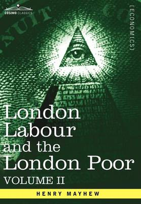 London Labour and the London Poor: A Cyclopaedia of the Condition and Earnings of Those That Will Work, Those That Cannot Work, and Those That Will No