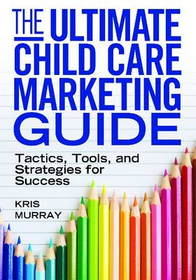 The Ultimate Child Care Marketing Guide: Tactics, Tools and Strategies for Success