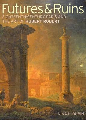 Futures & Ruins: Eighteenth-Century Paris and the Art of Hubert Robert