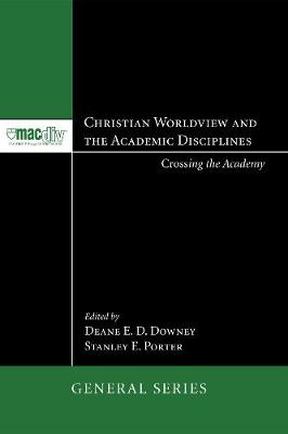 Christian Worldview and the Academic Disciplines: Crossing the Academy