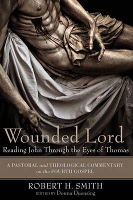 Wounded Lord: Reading John Through the Eyes of Thomas: A Pastoral and Theological Commentary on the Fourth Gospel