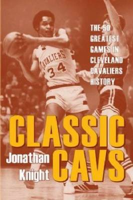 Classic Cavs: The 50 Greatest Games in Cleveland Cavaliers History