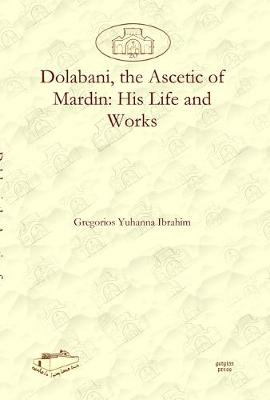 Dolabani, the Ascetic of Mardin: His Life and Works