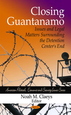 Closing Guantanamo: Issues & Legal Matters Surrounding the Detention Centers End