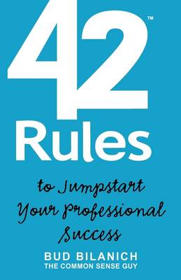42 Rules to Jumpstart Your Professional Success: A Guide to Common Sense Career Development and Entrepreneurial Achievement