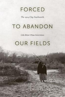 Forced to Abandon Our Fields: The 1914 Clay Southworth Gila River Pima Interviews