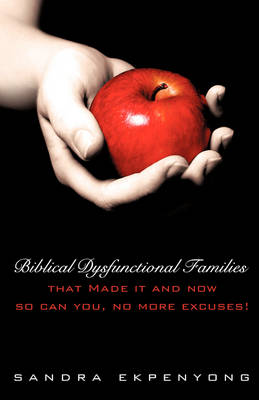 Biblical Dysfunctional Families That Made It and Now So Can You, No More Excuses!