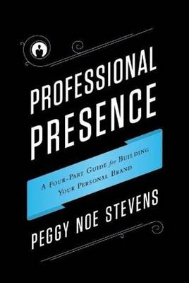 Professional Presence: A Four-Part Program for Building Your Personal Brand