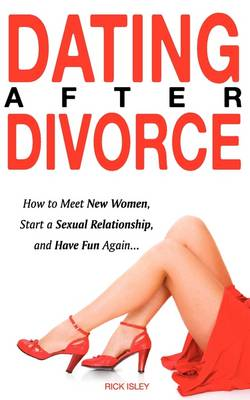 Dating After Divorce - How to Meet New Women, Start a Sexual Relationship, and Have Fun Again...