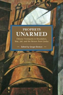 Prophets Unarmed: Chinese Trotskyists In Revolution, War, Jail, And The Return From Limbo: Historical Materialism, Volume 81