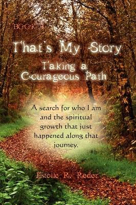 That's My Story, Book 1, Taking a Courageous Path... a Search for Who I Am and the Spiritual Growth That Just Happened Along That Journey.