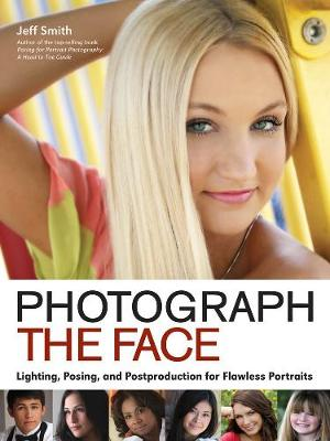 Photograph The Face: Lighting, Posing and Postproduction for Flawless Portraits