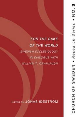 For the Sake of the World: Swedish Ecclesiology in Dialogue with William T. Cavanaugh