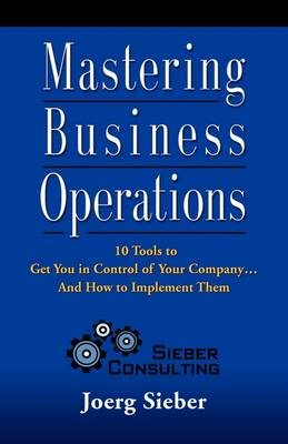 Mastering Business Operations: 10 Tools to Get You in Control of Your Company and How to Implement Them