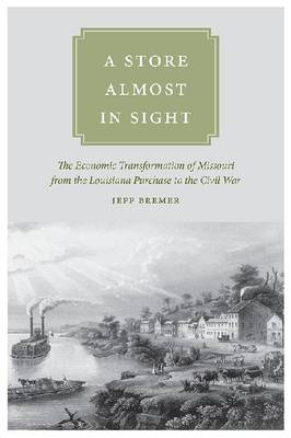 A Store Almost in Sight: The Economic Transformation of Missouri from the Louisiana Purchase to the Civil War