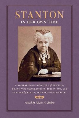 Stanton in Her Own Time: A Biographical Chronicle of Her Life, Drawn from Recollections, Interviews, and Memoirs by Family, Friends, and Associates