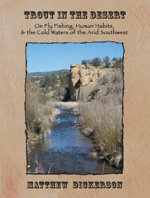 Trout in the Desert: On Fly Fishing, Human Habits, and the Cold Waters of the Arid Southwest