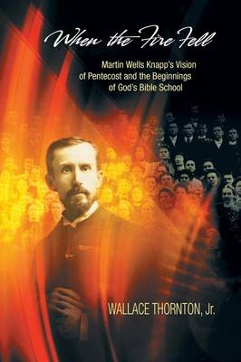When the Fire Fell: Martin Wells Knapp's Vision of Pentecost and the Beginning of God's Bible School