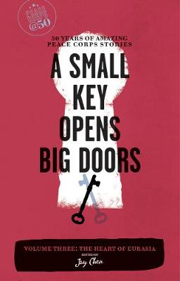 A Small Key Opens Big Doors: 50 Years of Amazing Peace Corps Stories: Volume Three: The Heart of Eurasia