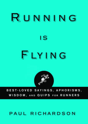 Running is Flying: Best-loved Sayings, Aphorisms, Wisdom, and Quips for Runners