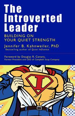 The Introverted Leader; Building on Your Quiet Strength: Building on Your Quiet Strength
