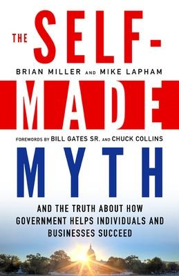The Self-Made Myth: And the Truth About How Government Helps Individuals and Businesses Succeed: And the Truth About How Government Helps Individuals and Businesses Succeed