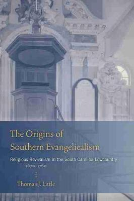 The Origins of Southern Evangelicalism: Religious Revivalism in the South Carolina Lowcountry, 1670-1760