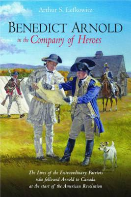 Benedict Arnold in the Company of Heroes: The Lives of the Extraordinary Patriots Who Followed Arnold to Canada at the Start of the American Revolution