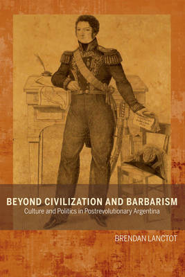 Beyond Civilization and Barbarism: Culture and Politics in Postrevolutionary Argentina