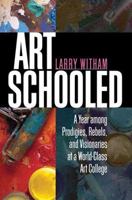 Art Schooled: A Year Among Prodigies, Rebels and Visionaries at a World-Class Art College