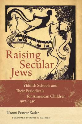 Raising Secular Jews: Yiddish Schools and Their Periodicals for American Children, 1917-1950