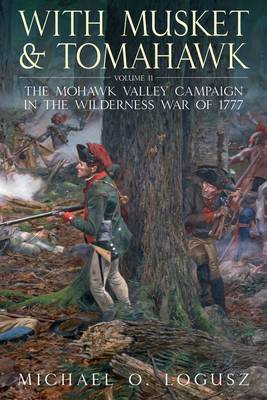 With Musket and Tomahawk: The Mohawk Valley Campaign in the Wilderness War of 1777: Volume 2