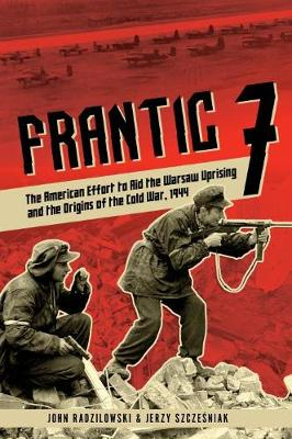 Frantic 7: The American Effort to Aid the Warsaw Uprising and the Origins of the Cold War, 1944
