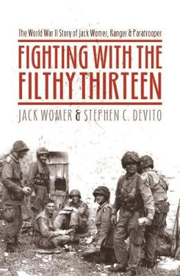 Fighting with the Filthy Thirteen: The World War II Story of Jack Womer - Ranger and Paratrooper