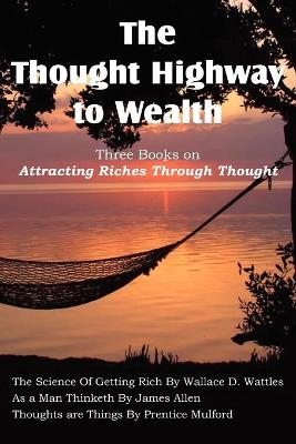 The Thought Highway to Wealth - Three Books on Attracting Riches Through Thought