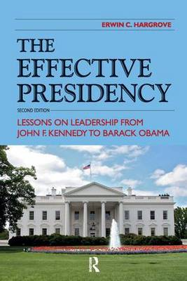 The Effective Presidency: Lessons on Leadership from John F. Kennedy to Barack Obama